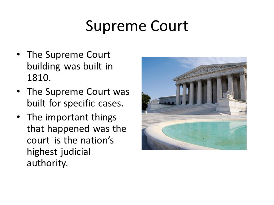 Supreme Court The Supreme Court building was built in 1810. The Supreme Court was built for specific cases. The important things that happened was the