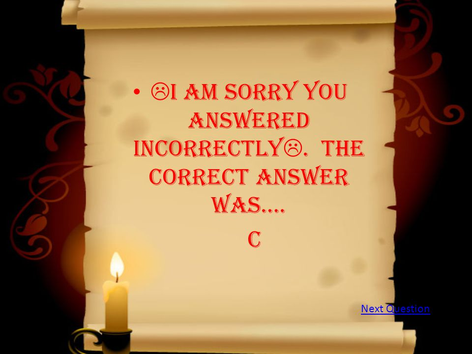  I am sorry you answered incorrectly . The correct answer was…. c