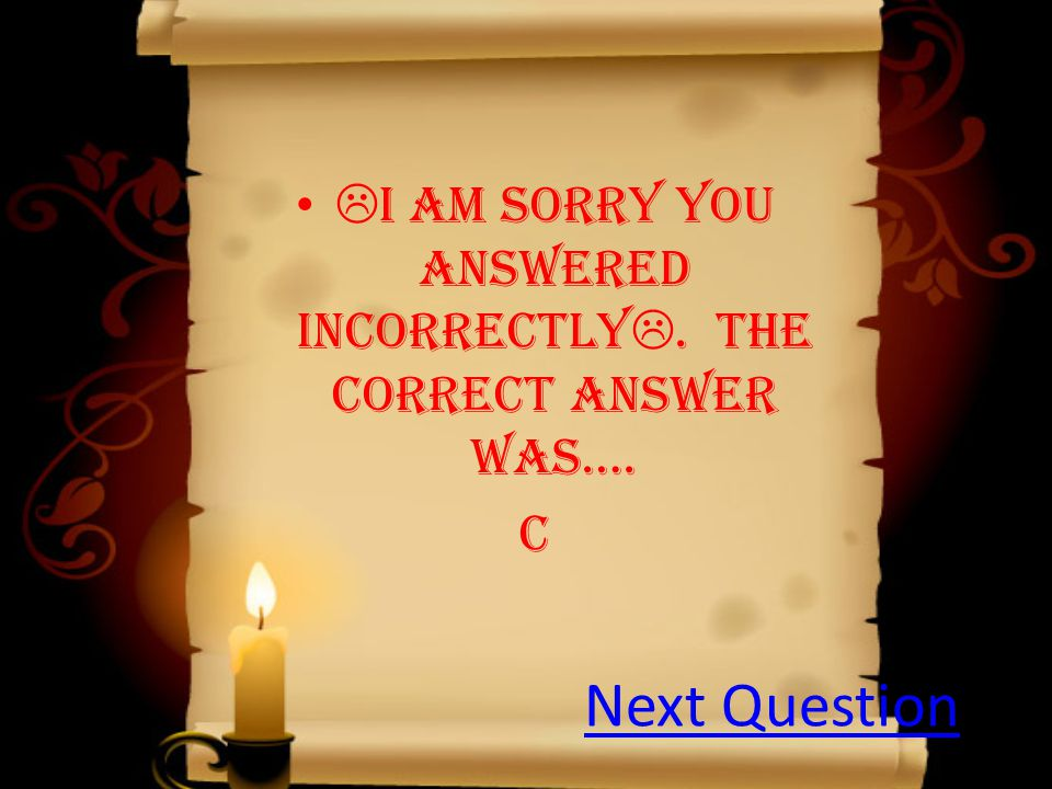  I am sorry you answered incorrectly . The correct answer was…. c Next Question