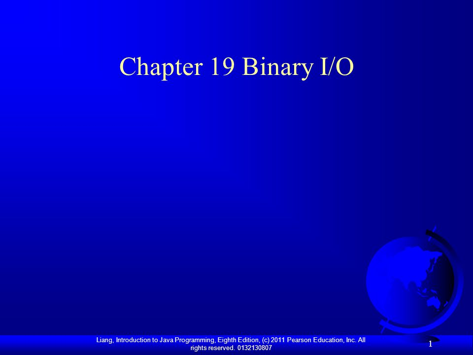 Liang, Introduction to Java Programming, Eighth Edition, (c) 2011 Pearson Education, Inc. All rights reserved. 0132130807 1 Chapter 19 Binary I/O