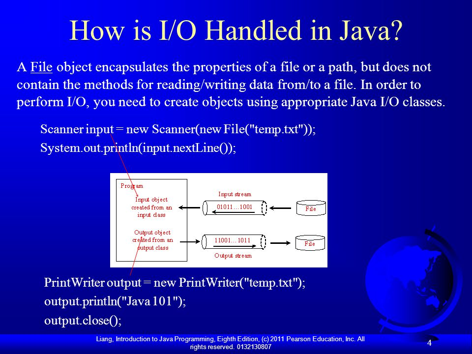 Liang, Introduction to Java Programming, Eighth Edition, (c) 2011 Pearson Education, Inc. All rights reserved. 0132130807 4 How is I/O Handled in Java