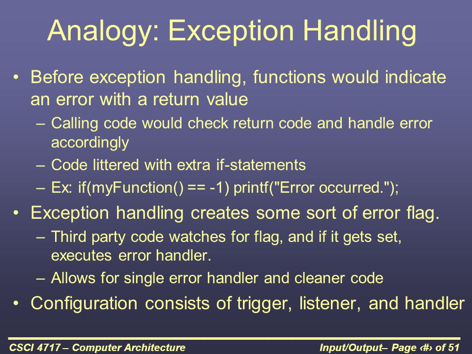 Input/Output– Page 23 of 51CSCI 4717 – Computer Architecture Analogy: Exception Handling Before exception handling, functions would indicate an error