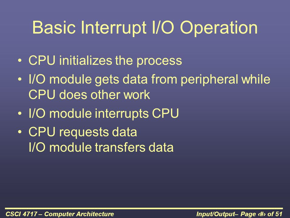 Input/Output– Page 24 of 51CSCI 4717 – Computer Architecture Basic Interrupt I/O Operation CPU initializes the process I/O module gets data from perip