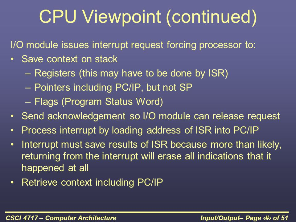 Input/Output– Page 27 of 51CSCI 4717 – Computer Architecture CPU Viewpoint (continued) I/O module issues interrupt request forcing processor to: Save