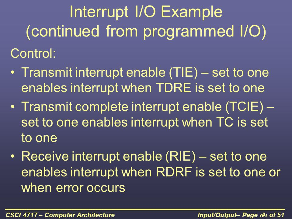Input/Output– Page 28 of 51CSCI 4717 – Computer Architecture Interrupt I/O Example (continued from programmed I/O) Control: Transmit interrupt enable