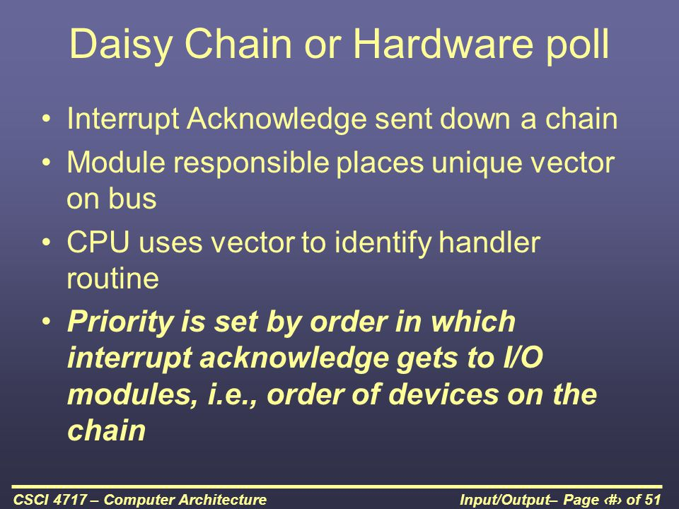 Input/Output– Page 35 of 51CSCI 4717 – Computer Architecture Daisy Chain or Hardware poll Interrupt Acknowledge sent down a chain Module responsible p