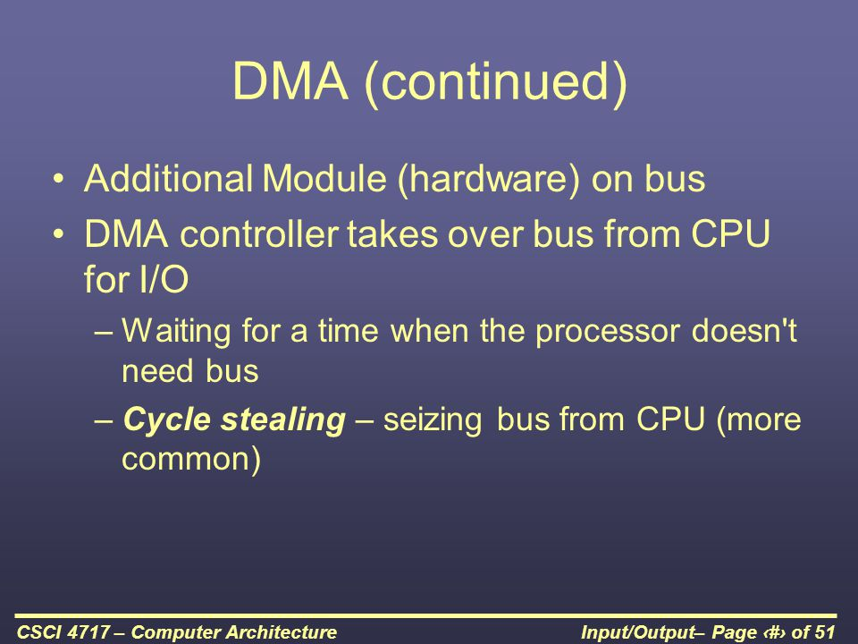 Input/Output– Page 41 of 51CSCI 4717 – Computer Architecture DMA (continued) Additional Module (hardware) on bus DMA controller takes over bus from CP