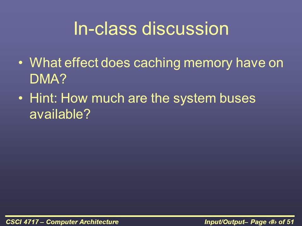 Input/Output– Page 45 of 51CSCI 4717 – Computer Architecture In-class discussion What effect does caching memory have on DMA? Hint: How much are the s