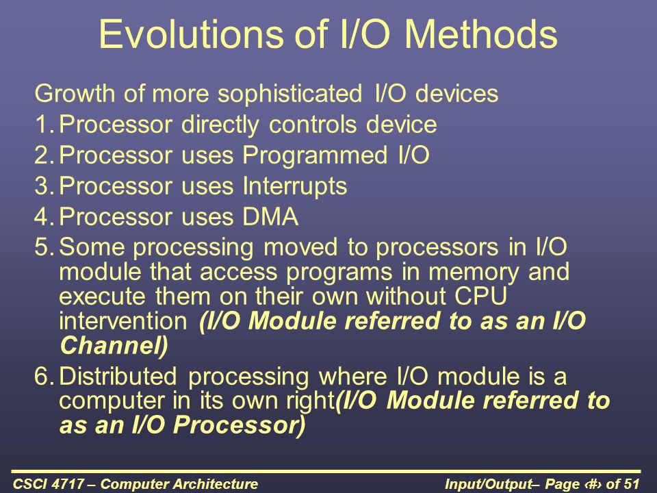 Input/Output– Page 49 of 51CSCI 4717 – Computer Architecture Evolutions of I/O Methods Growth of more sophisticated I/O devices 1.Processor directly c