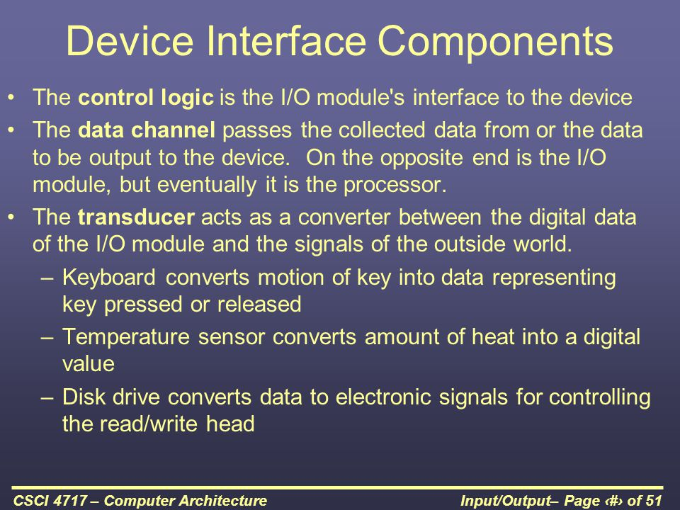 Input/Output– Page 6 of 51CSCI 4717 – Computer Architecture Device Interface Components The control logic is the I/O module's interface to the device