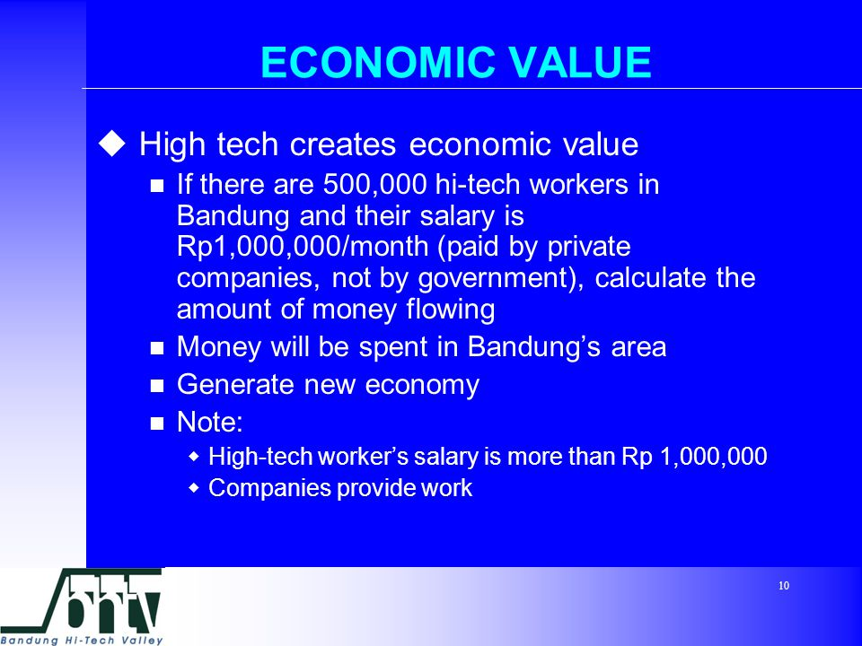 10 ECONOMIC VALUE  High tech creates economic value If there are 500,000 hi-tech workers in Bandung and their salary is Rp1,000,000/month (paid by private companies, not by government), calculate the amount of money flowing Money will be spent in Bandung's area Generate new economy Note:  High-tech worker's salary is more than Rp 1,000,000  Companies provide work