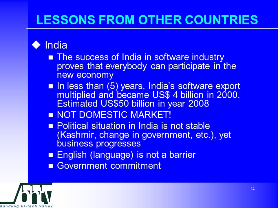 12 LESSONS FROM OTHER COUNTRIES  India The success of India in software industry proves that everybody can participate in the new economy In less than (5) years, India's software export multiplied and became US$ 4 billion in 2000.
