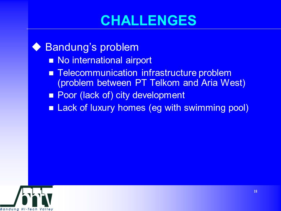 18 CHALLENGES  Bandung's problem No international airport Telecommunication infrastructure problem (problem between PT Telkom and Aria West) Poor (lack of) city development Lack of luxury homes (eg with swimming pool)