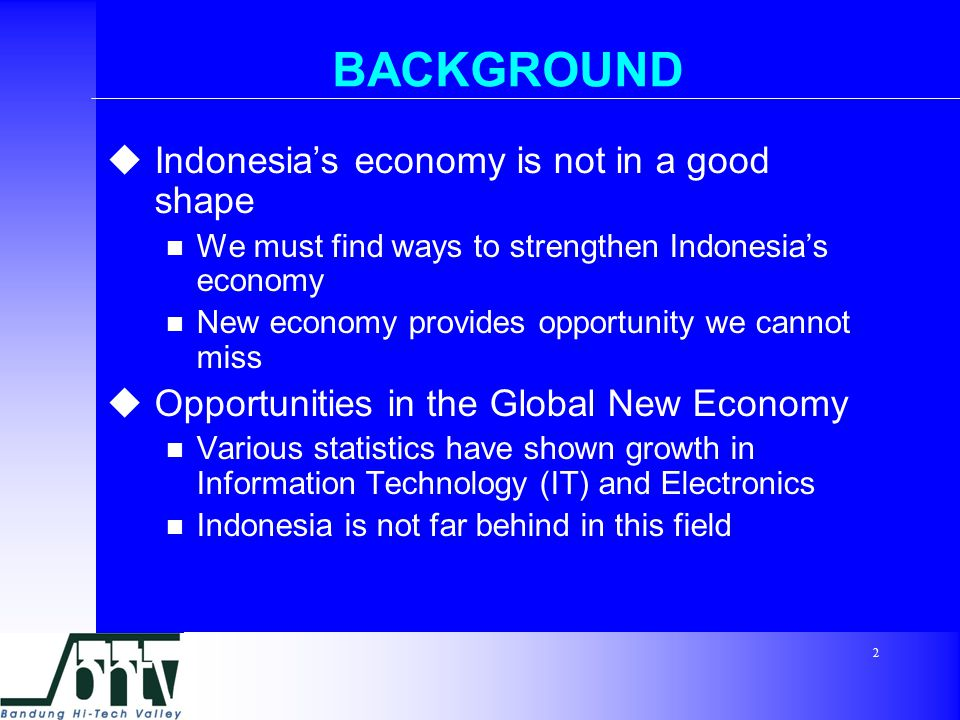 2 BACKGROUND  Indonesia's economy is not in a good shape We must find ways to strengthen Indonesia's economy New economy provides opportunity we cannot miss  Opportunities in the Global New Economy Various statistics have shown growth in Information Technology (IT) and Electronics Indonesia is not far behind in this field