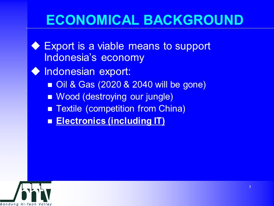 3 ECONOMICAL BACKGROUND  Export is a viable means to support Indonesia's economy  Indonesian export: Oil & Gas (2020 & 2040 will be gone) Wood (destroying our jungle) Textile (competition from China) Electronics (including IT)