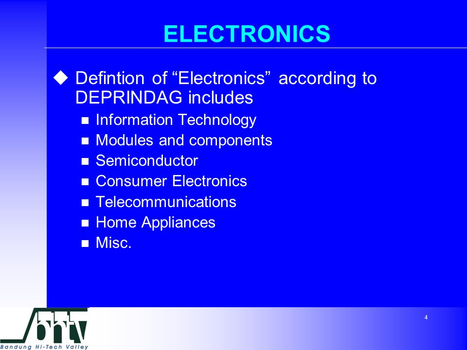 4 ELECTRONICS  Defintion of Electronics according to DEPRINDAG includes Information Technology Modules and components Semiconductor Consumer Electronics Telecommunications Home Appliances Misc.