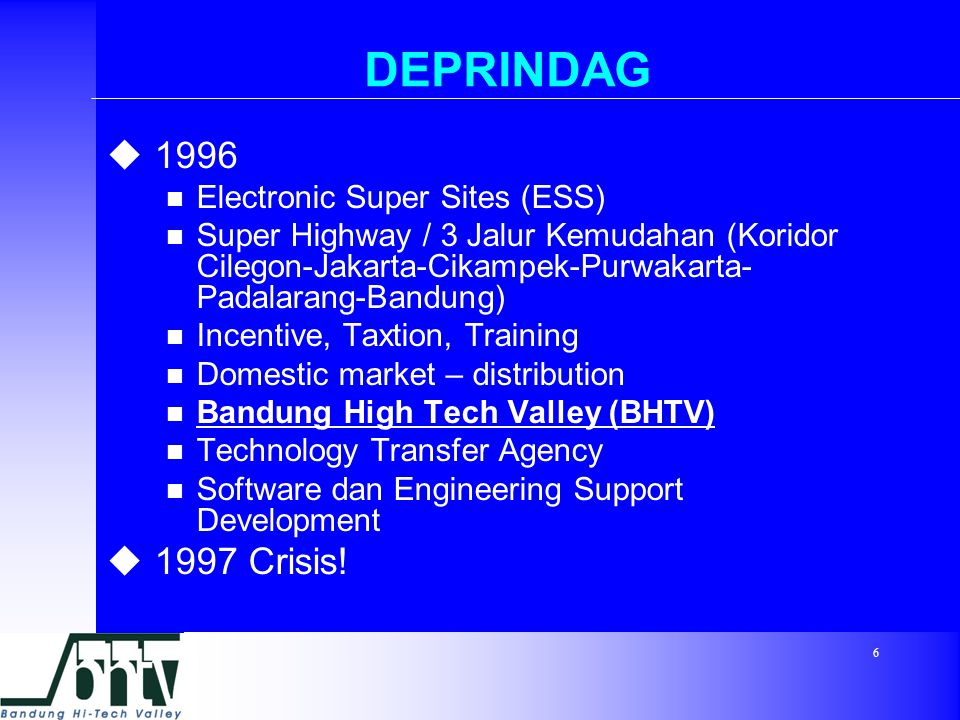 6 DEPRINDAG  1996 Electronic Super Sites (ESS) Super Highway / 3 Jalur Kemudahan (Koridor Cilegon-Jakarta-Cikampek-Purwakarta- Padalarang-Bandung) Incentive, Taxtion, Training Domestic market – distribution Bandung High Tech Valley (BHTV) Technology Transfer Agency Software dan Engineering Support Development  1997 Crisis!