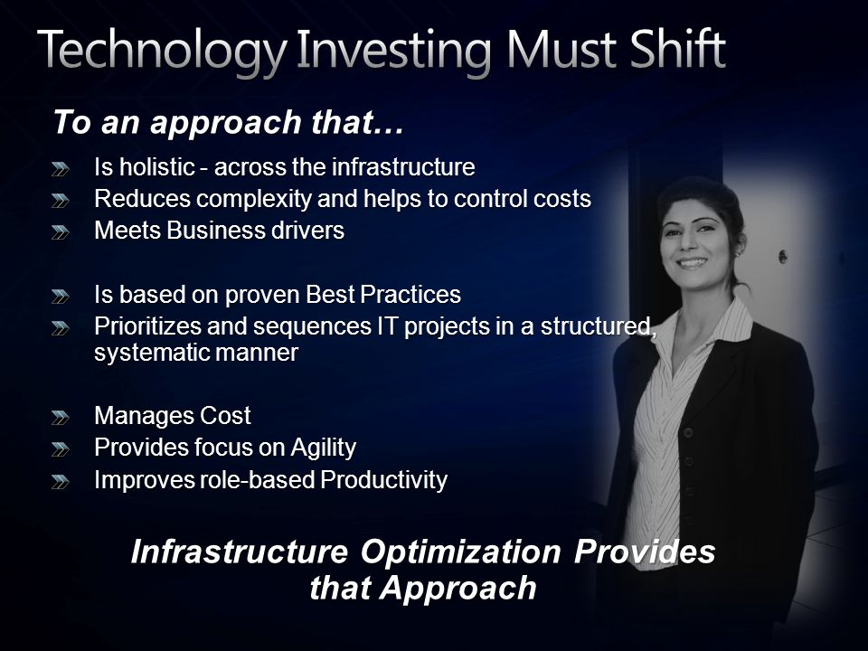 To an approach that… Is holistic - across the infrastructure Reduces complexity and helps to control costs Meets Business drivers Is based on proven Best Practices Prioritizes and sequences IT projects in a structured, systematic manner Manages Cost Provides focus on Agility Improves role-based Productivity Infrastructure Optimization Provides that Approach