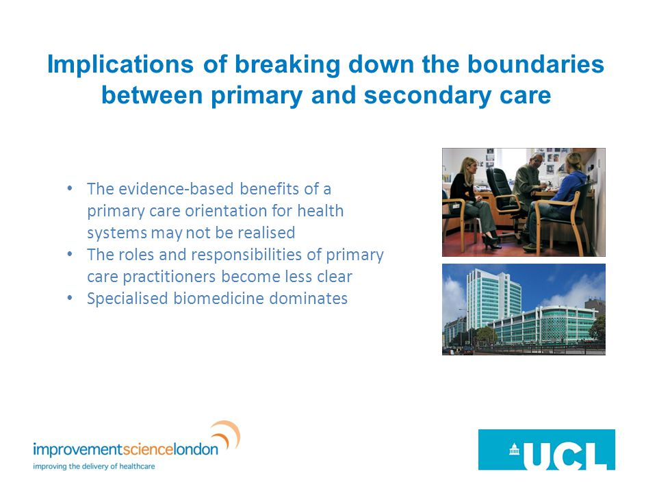Implications of breaking down the boundaries between primary and secondary care The evidence-based benefits of a primary care orientation for health systems may not be realised The roles and responsibilities of primary care practitioners become less clear Specialised biomedicine dominates