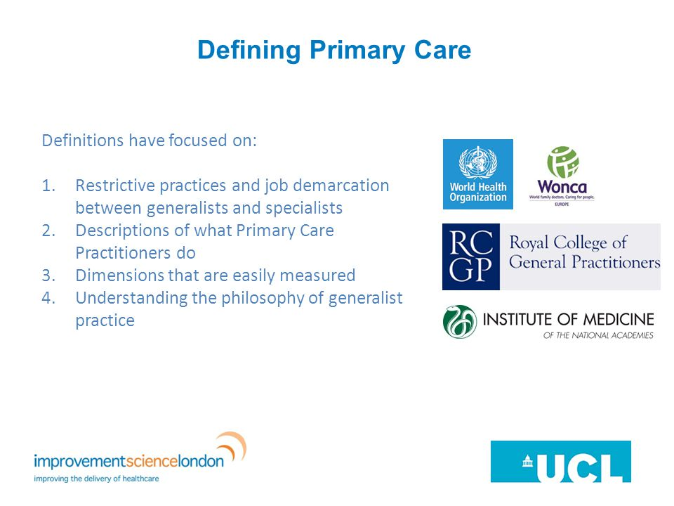 Defining Primary Care Definitions have focused on: 1.Restrictive practices and job demarcation between generalists and specialists 2.Descriptions of what Primary Care Practitioners do 3.Dimensions that are easily measured 4.Understanding the philosophy of generalist practice