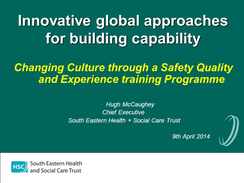 Innovative global approaches for building capability Changing Culture through a Safety Quality and Experience training Programme Hugh McCaughey Chief Executive South Eastern Health + Social Care Trust 9th April 2014