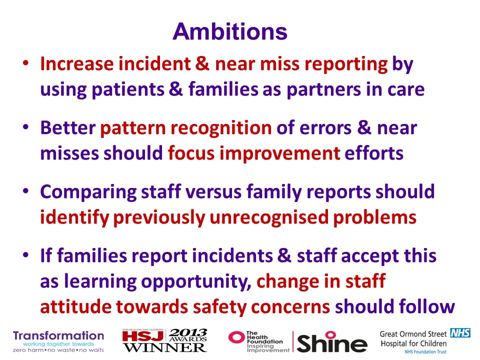 Increase incident & near miss reporting by using patients & families as partners in care Better pattern recognition of errors & near misses should foc