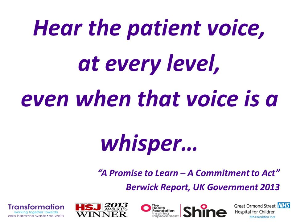 "Hear the patient voice, at every level, even when that voice is a whisper… ""A Promise to Learn – A Commitment to Act"" Berwick Report, UK Government 20"