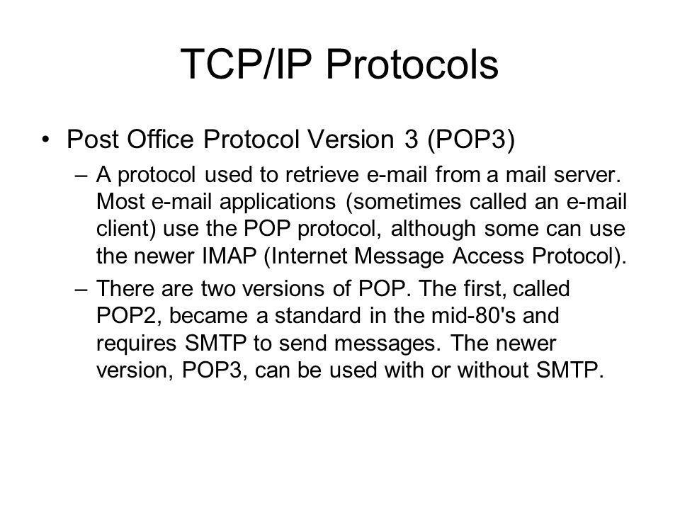 TCP/IP Protocols Simple Mail Transfer Protocol (SMTP) –Used by e-mail servers (and sometimes Web servers) to send e-mail. Short for Simple Mail Transf
