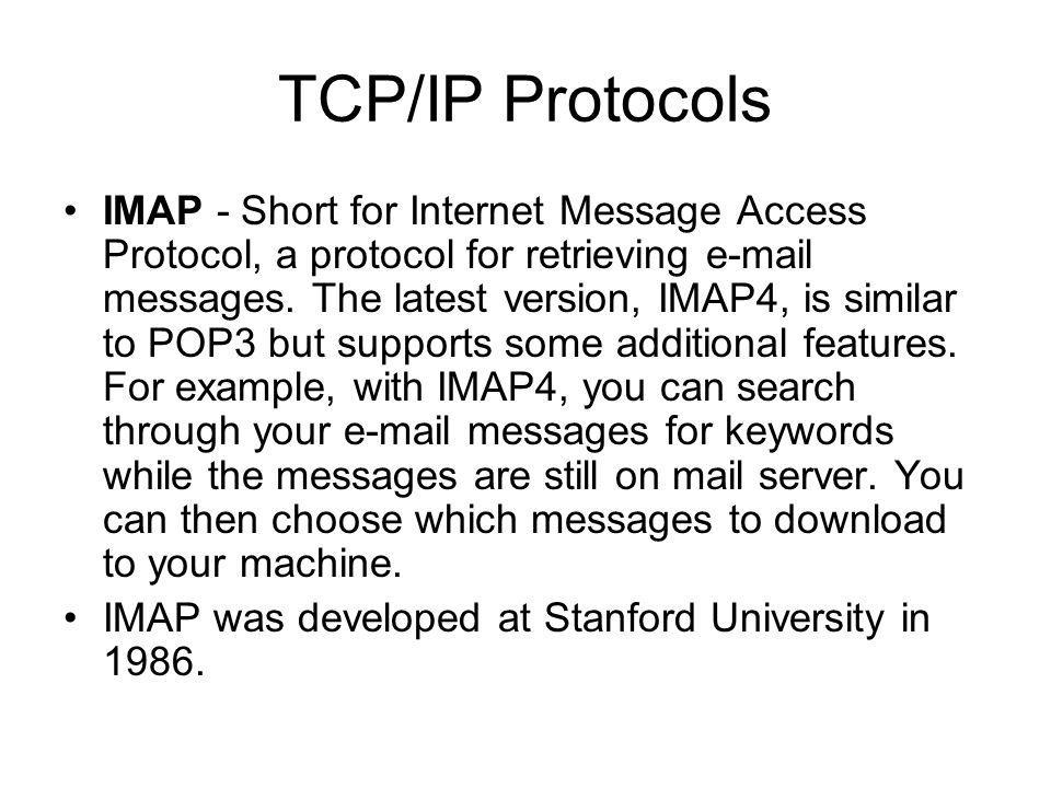 TCP/IP Protocols Post Office Protocol Version 3 (POP3) –A protocol used to retrieve e-mail from a mail server. Most e-mail applications (sometimes cal