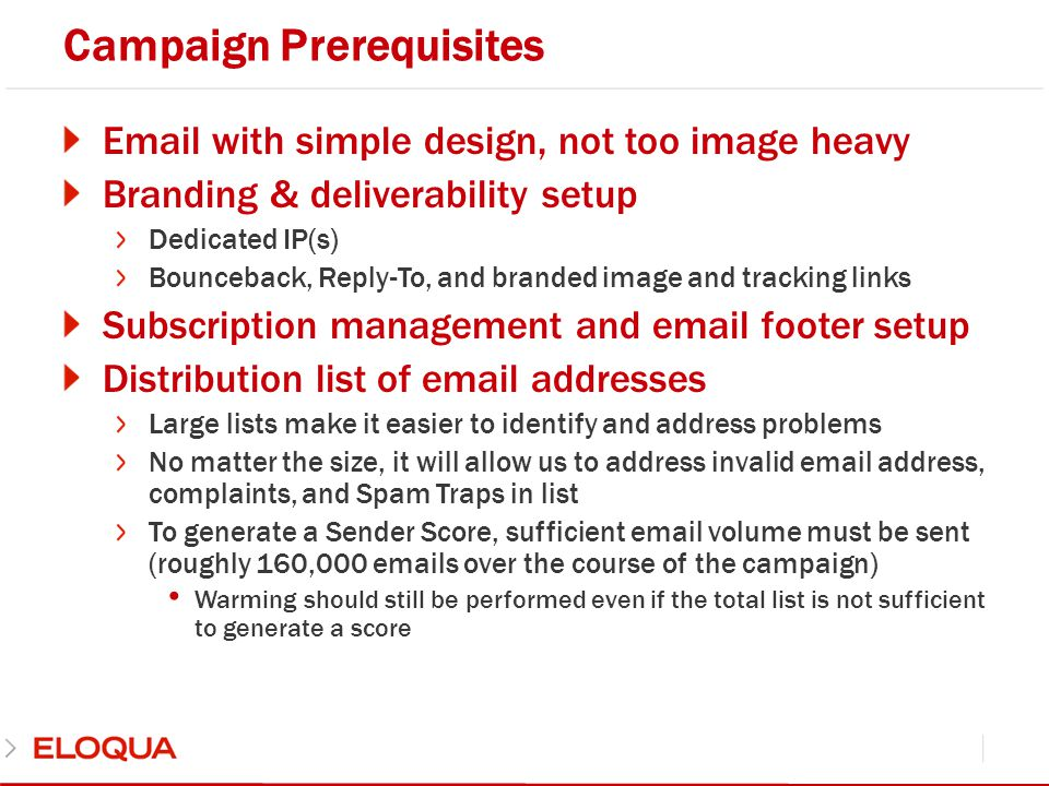 List Criteria List should be clean in order to minimize hard bouncebacks Previous email provider (where applicable) may not have had a robust bounceback system, so it is possible that higher bounces than expected may occur List should not contain opt outs If possible, target recent contacts (those who have been sent email in the past three months)