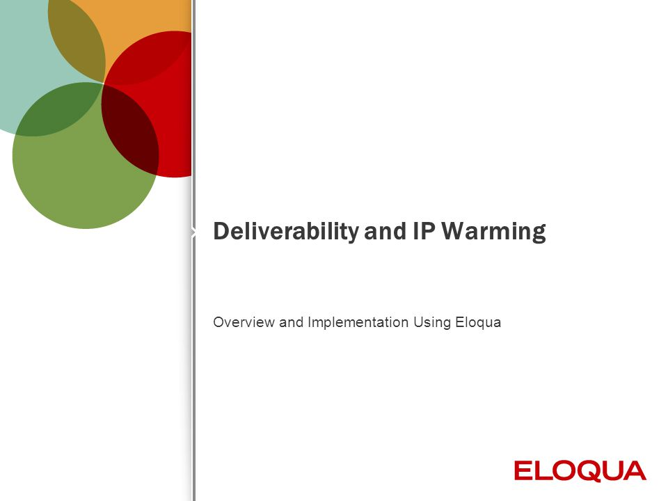 © 2012 Eloqua, Inc. Confidential 1 Deliverability and IP Warming Overview and Implementation Using Eloqua