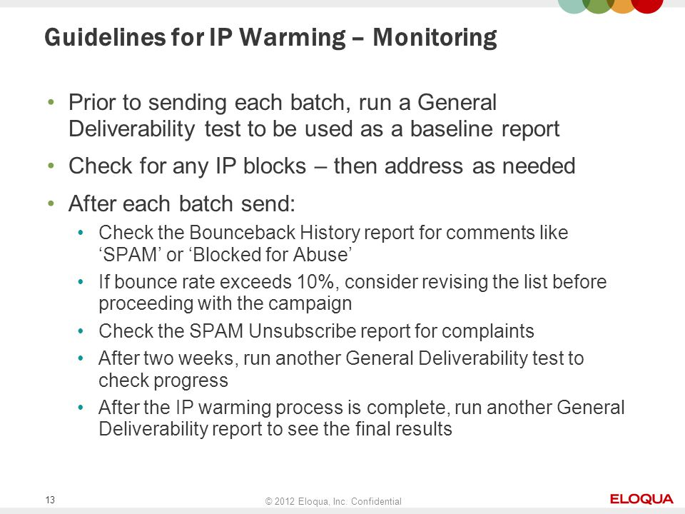 © 2012 Eloqua, Inc. Confidential 13 Guidelines for IP Warming – Monitoring Prior to sending each batch, run a General Deliverability test to be used a