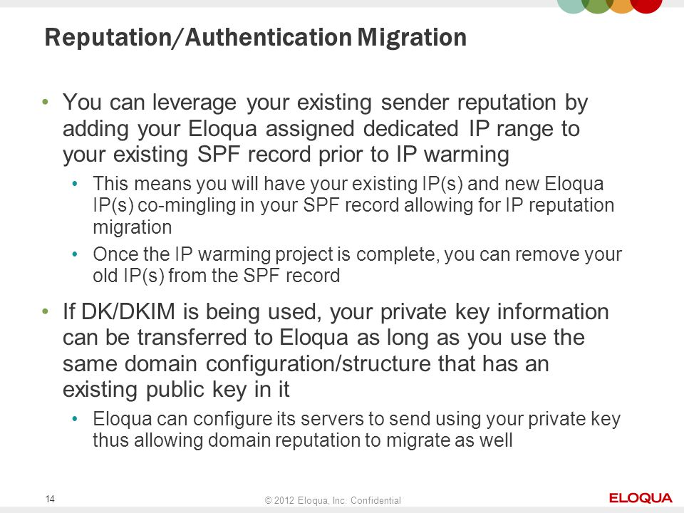 © 2012 Eloqua, Inc. Confidential 14 Reputation/Authentication Migration You can leverage your existing sender reputation by adding your Eloqua assigne