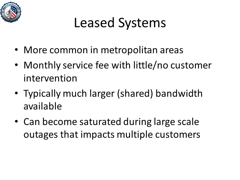 Leased Systems More common in metropolitan areas Monthly service fee with little/no customer intervention Typically much larger (shared) bandwidth available Can become saturated during large scale outages that impacts multiple customers