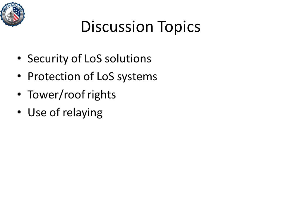 Discussion Topics Security of LoS solutions Protection of LoS systems Tower/roof rights Use of relaying