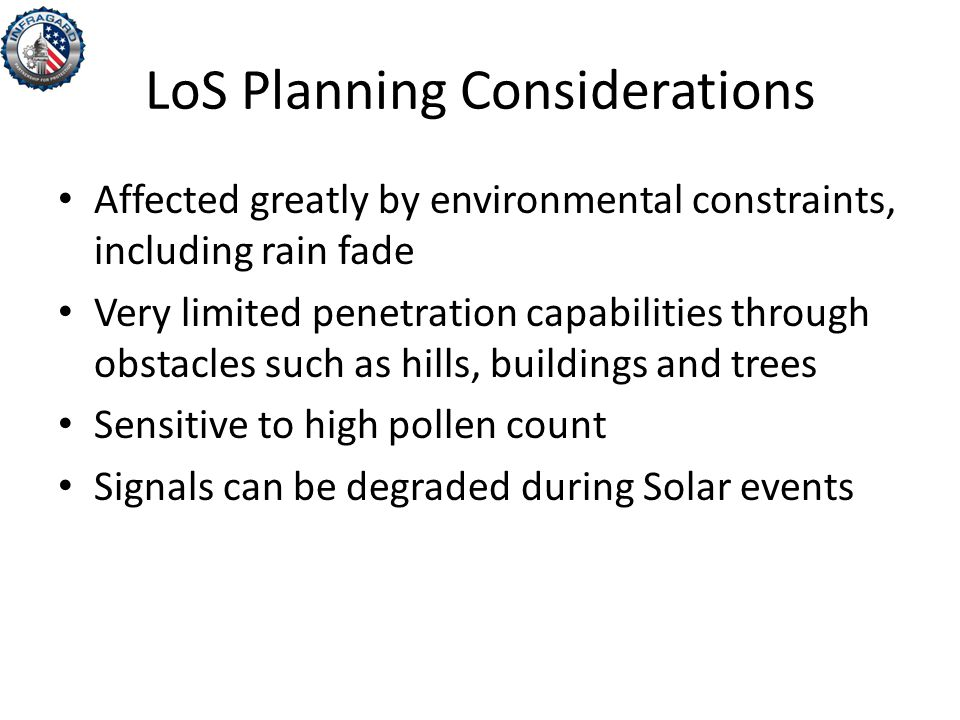 LoS Planning Considerations Affected greatly by environmental constraints, including rain fade Very limited penetration capabilities through obstacles such as hills, buildings and trees Sensitive to high pollen count Signals can be degraded during Solar events