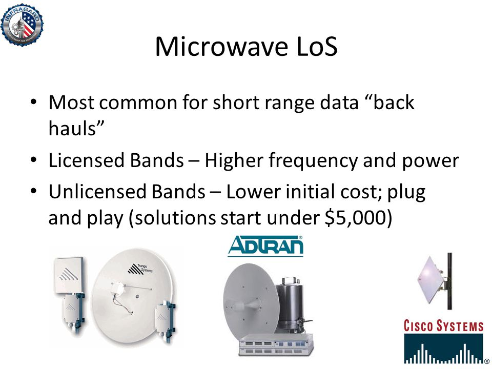 Microwave LoS Most common for short range data back hauls Licensed Bands – Higher frequency and power Unlicensed Bands – Lower initial cost; plug and play (solutions start under $5,000)