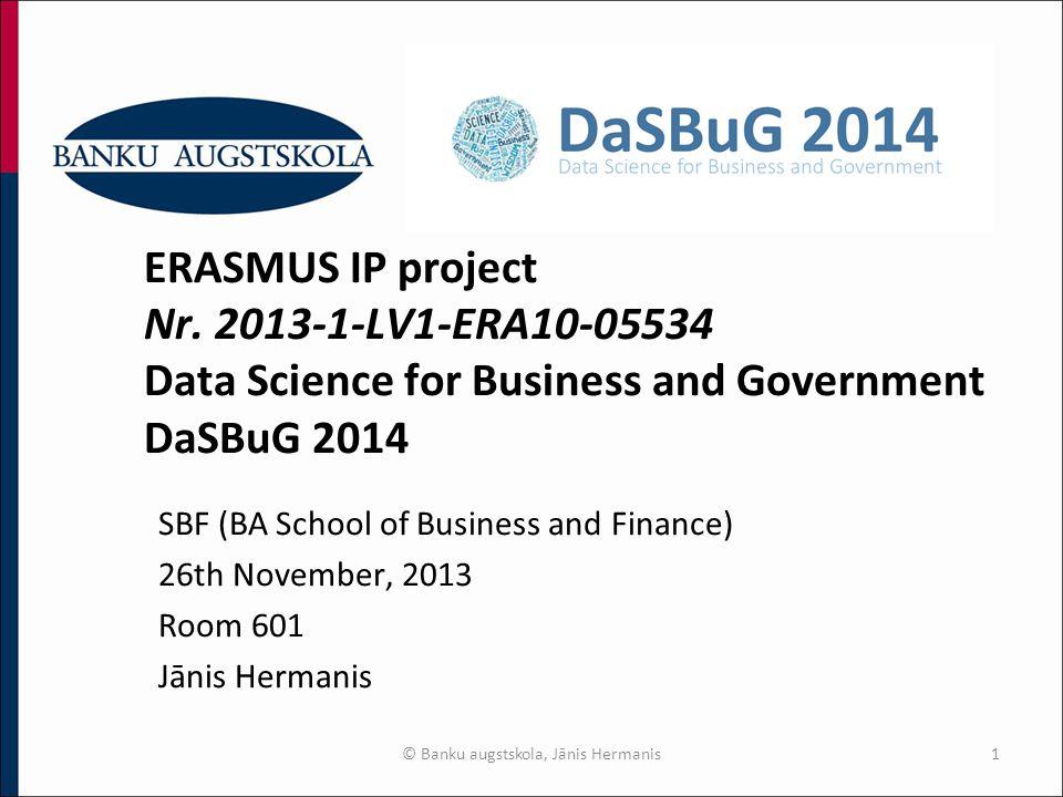 © Banku augstskola, Jānis Hermanis1 ERASMUS IP project Nr. 2013-1-LV1-ERA10-05534 Data Science for Business and Government DaSBuG 2014 SBF (BA School