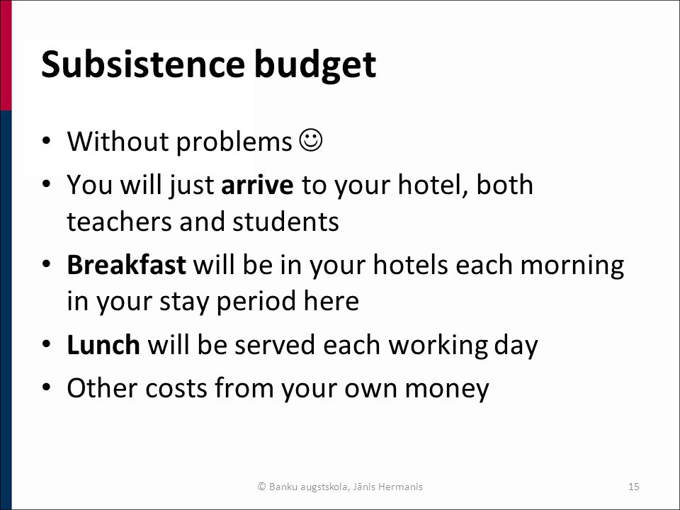 Subsistence budget Without problems You will just arrive to your hotel, both teachers and students Breakfast will be in your hotels each morning in your stay period here Lunch will be served each working day Other costs from your own money © Banku augstskola, Jānis Hermanis15