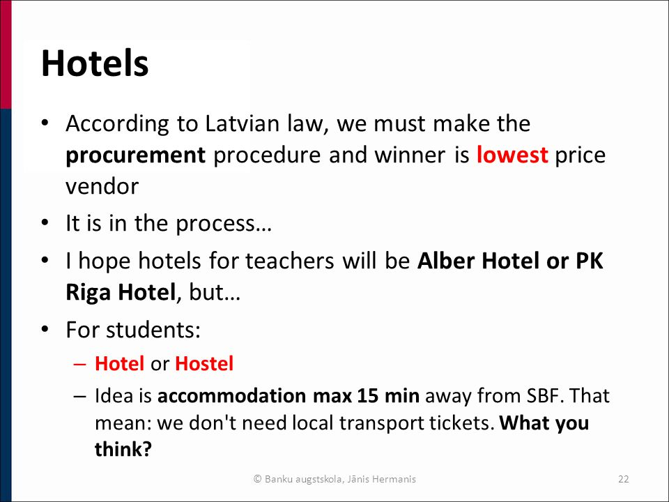 Hotels According to Latvian law, we must make the procurement procedure and winner is lowest price vendor It is in the process… I hope hotels for teachers will be Alber Hotel or PK Riga Hotel, but… For students: – Hotel or Hostel – Idea is accommodation max 15 min away from SBF.