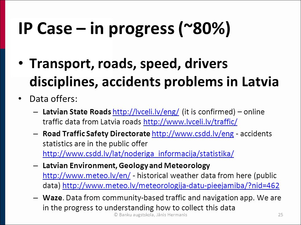 IP Case – in progress (~80%) Transport, roads, speed, drivers disciplines, accidents problems in Latvia Data offers: – Latvian State Roads http://lvceli.lv/eng/ (it is confirmed) – online traffic data from Latvia roads http://www.lvceli.lv/traffic/http://lvceli.lv/eng/http://www.lvceli.lv/traffic/ – Road Traffic Safety Directorate http://www.csdd.lv/eng - accidents statistics are in the public offer http://www.csdd.lv/lat/noderiga_informacija/statistika/http://www.csdd.lv/eng http://www.csdd.lv/lat/noderiga_informacija/statistika/ – Latvian Environment, Geology and Meteorology http://www.meteo.lv/en/ - historical weather data from here (public data) http://www.meteo.lv/meteorologija-datu-pieejamiba/?nid=462 http://www.meteo.lv/en/http://www.meteo.lv/meteorologija-datu-pieejamiba/?nid=462 – Waze.