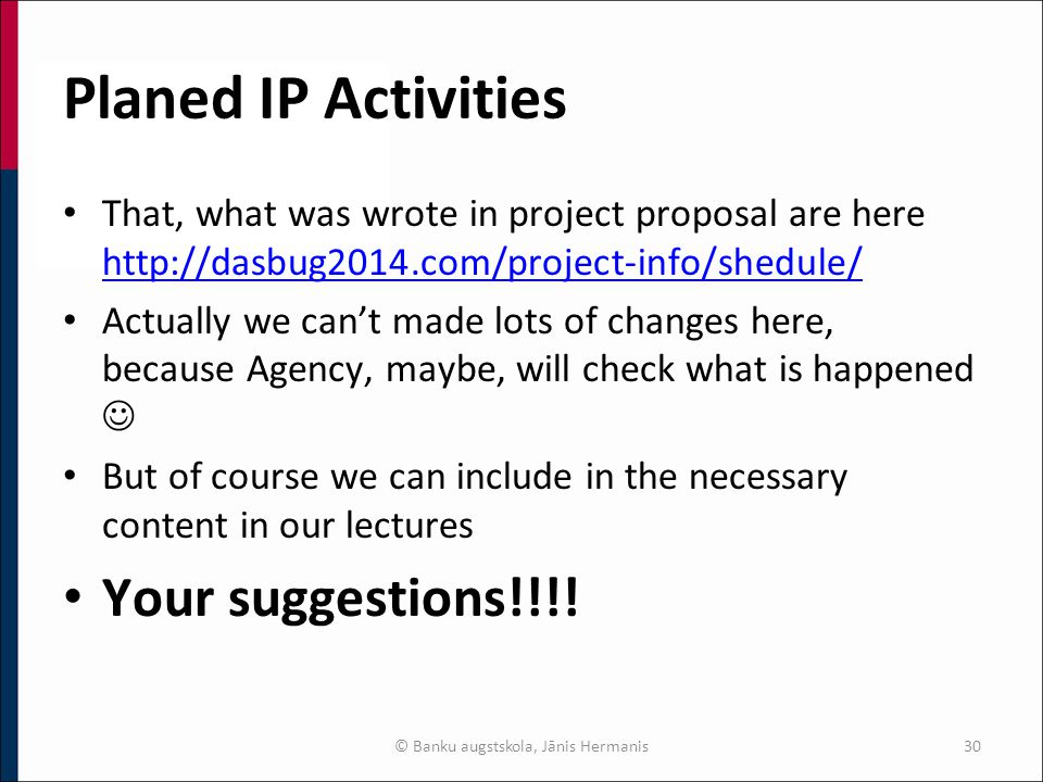 Planed IP Activities That, what was wrote in project proposal are here http://dasbug2014.com/project-info/shedule/ http://dasbug2014.com/project-info/shedule/ Actually we can't made lots of changes here, because Agency, maybe, will check what is happened But of course we can include in the necessary content in our lectures Your suggestions!!!.