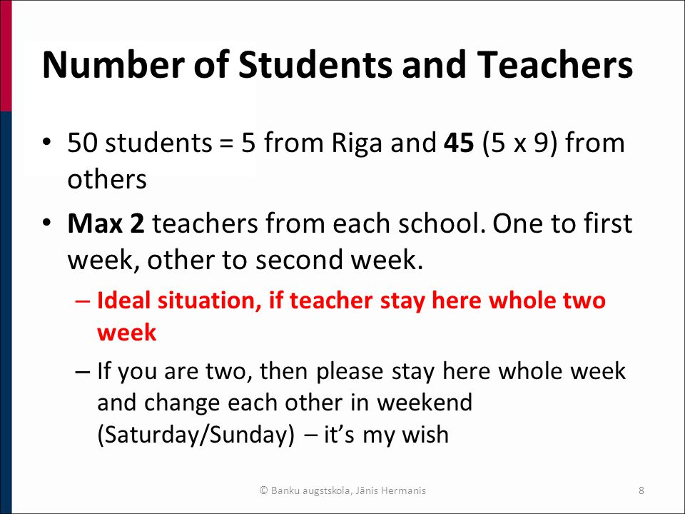 Number of Students and Teachers 50 students = 5 from Riga and 45 (5 x 9) from others Max 2 teachers from each school.
