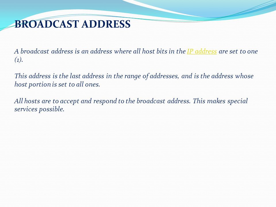 BROADCAST ADDRESS A broadcast address is an address where all host bits in the IP address are set to one (1).IP address This address is the last address in the range of addresses, and is the address whose host portion is set to all ones.