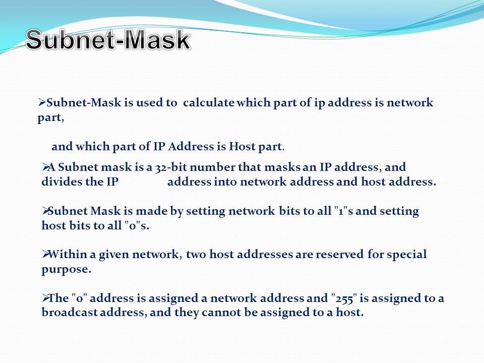  Subnet-Mask is used to calculate which part of ip address is network part, and which part of IP Address is Host part.