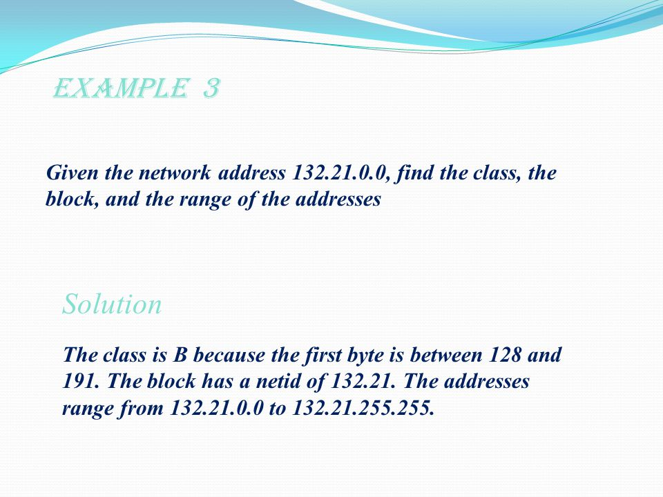 Example 3 Given the network address , find the class, the block, and the range of the addresses Solution The class is B because the first byte is between 128 and 191.