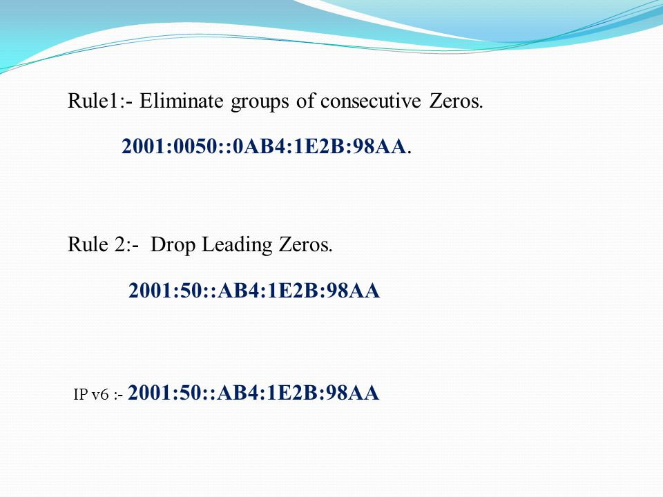 Rule 2:- Drop Leading Zeros. 2001:50::AB4:1E2B:98AA Rule1:- Eliminate groups of consecutive Zeros.