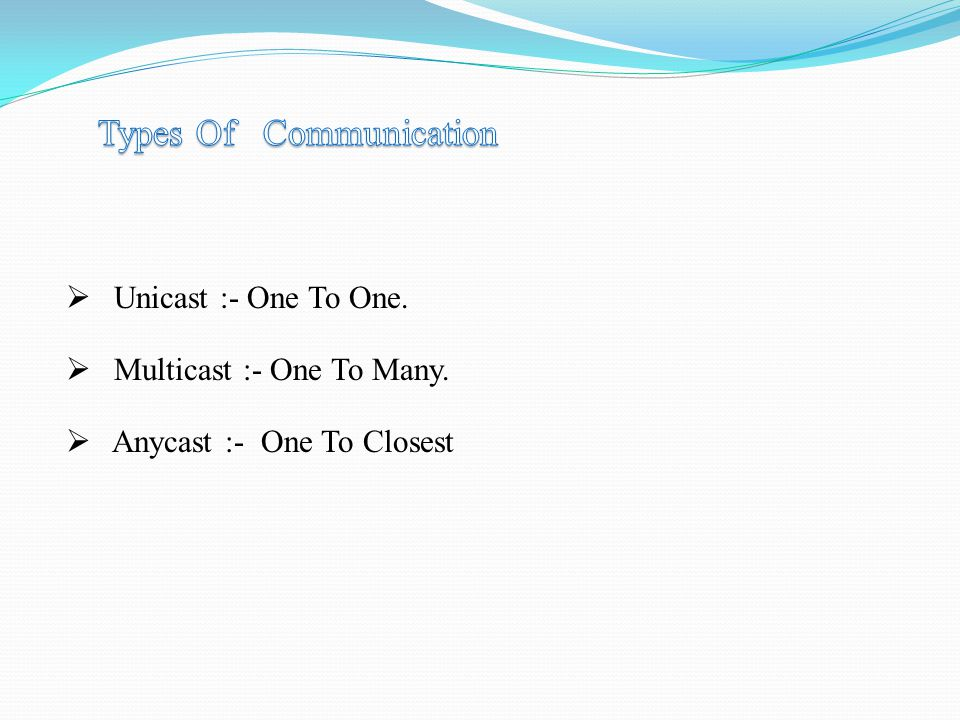  Unicast :- One To One.  Multicast :- One To Many.  Anycast :- One To Closest