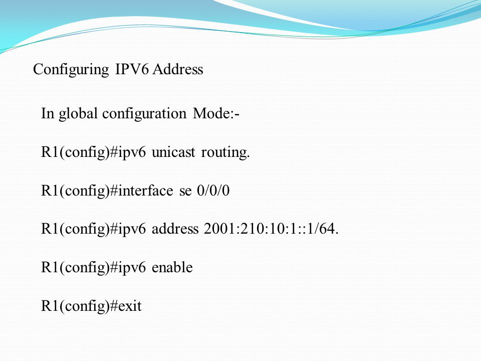 Configuring IPV6 Address In global configuration Mode:- R1(config)#ipv6 unicast routing.