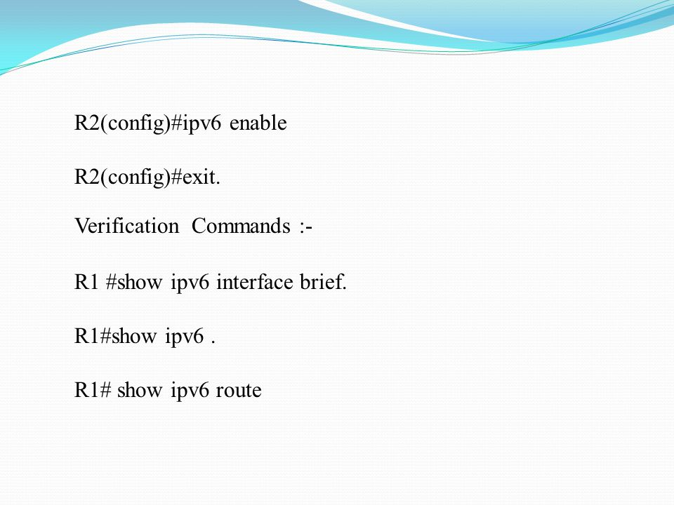 R2(config)#ipv6 enable R2(config)#exit. Verification Commands :- R1 #show ipv6 interface brief.